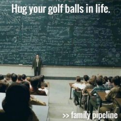 Hug your golf balls in life - Family Pipeline