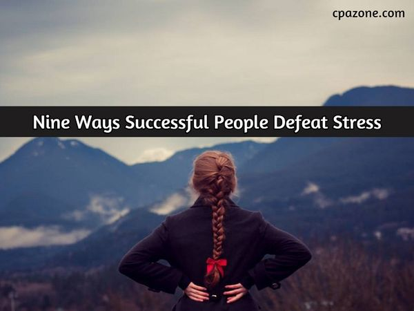 Nine Ways Successful People Defeat Stress - CPA Zone